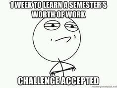 "it's more like ""one week to do a semester's worth of work that they just assigned all at once,"" but this is close."