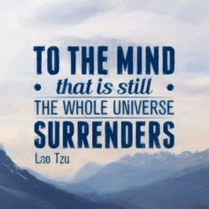 To the mind that is still, the whole universe surrenders. Lao Tzu – quotes2love
