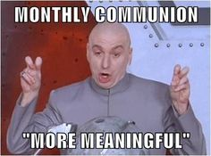 """monthly communion... """"more meaningful""""  ...to those who use this crappy defense, try this: monthly sermons, more meaningful. #lutheran #humor"""