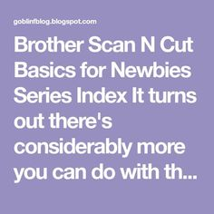 Brother Scan N Cut Basics for Newbies Series Index It turns out there's considerably more you can do with this machine than I hoped!