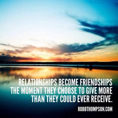 """""""Relationships become friendships the moment they choose to give more than they could ever receive."""" Robb Thompson"""