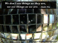 We don't see things as they are, we see things as we are. - Anaïs Nin