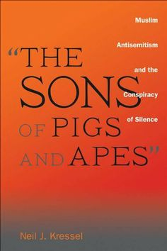 """""""The Sons of Pigs and Apes"""": Muslim Antisemitism and the Conspiracy of Silence by Neil J. Kressel. $21.32"""