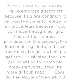 """""""I have come to learn in my life, to embrace discomfort, because it's a pre condition to service. I've come to realize to embrace fears because if you can move through fear you find out that fear is a pre-condition to discovery. I've learned in my life to embrace frustration, because when you get really frustrated, that is a pre-condition to incredible break-throughs….take the more difficult road…."""" - Cory Booker, Mayor of Newark, NJ"""