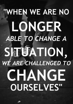 Truer words have never been spoken.  Sometimes you need to look within and realize that you need to change yourself before you can change a situation.