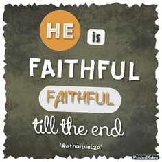#ethaituelza God is faithful, faithful till the end