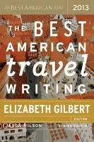 The best American travel writing 2013  edited and with an introduction by Elizabeth Gilbert ; James Wilson, series editor.  (Series: Bes...