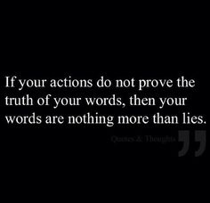 If your actions do not prove the truth of your words your words are nothing more than lies