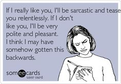If I really like you, I'll be sarcastic and tease you relentlessly. If I don't like you, I'll be very polite and pleasant. I think I may have somehow gotten this backwards. | Friendship Ecard | someecards.com
