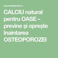CALCIU natural pentru OASE – previne și oprește înaintarea OSTEOPOROZEI