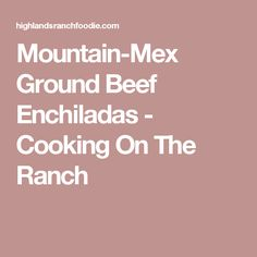 Mountain-Mex Ground Beef Enchiladas - Cooking On The Ranch