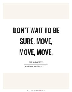 Don't wait to be sure. Move, move, move. Picture Quote #1