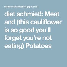 diet schmiet!: Meat and (this cauliflower is so good you'll forget you're not eating) Potatoes
