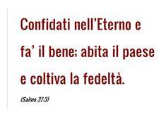 Confidati nell'Eterno e fa' il bene; abita il paese e coltiva la fedeltà. (Salmo 37:3)