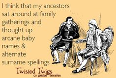 I think that my ancestors sat around at family gatherings and thought up arcane baby names & alternate surname spellings.