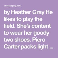 by Heather Gray He likes to play the field. She's content to wear her goody two shoes. Piero Carter packs light and travels often. He loves adventure and manages to keep his life simple by sticking…