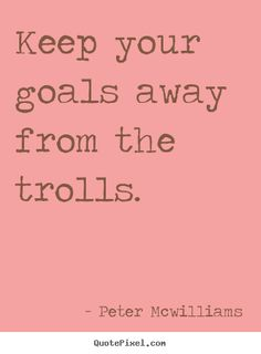 Keep your goals away from the trolls.