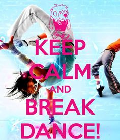 KEEP CALM AND BREAK DANCE!
