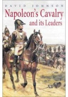 Napoleon's Cavalry and Its Leaders By David Johnson
