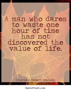 Charles Robert Darwin Quotes - A man who dares to waste one hour of time has not discovered the value of life.