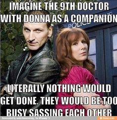 Aw, come on. Have a little faith. They'd get it together eventually. They could've sassed the Daleks to death.<<<< I would pay so much to see this