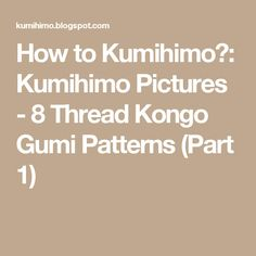 How to Kumihimo?: Kumihimo Pictures - 8 Thread Kongo Gumi Patterns (Part 1)