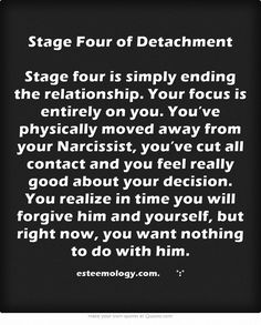 Stage Four of Detachment Stage four is simply ending the relationship. Your focus is entirely on you. You've physically moved away from your Narcissist, you've cut all contact and you feel really good about your decision. You realize in time you will forgive him and yourself, but right now, you want nothing to do with him.