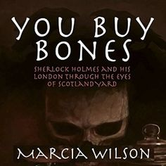You Buy Bones: Sherlock Holmes and his London Through the Eyes of Scotland Yard…