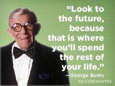 """""""Look to the future, because that is where you'll spend the rest of your life.""""—George Burns"""