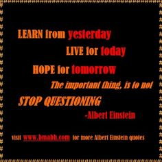 Albert Einstein quotes picture-Learn from yesterday, live for today, hope for tomorrow. The important thing is not to stop questioning.For more #quotes and #inspiration, follow us at https://www.pinterest.com/bmabh/ or visit our website www.bmabh.com/