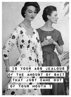 Is your ass jealous of the amount of shit that just came out from your mouth #retro chicks #funny quote #sarcastic