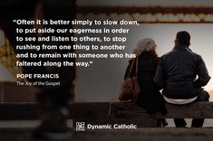 """""""Often it is better simply to slow down, to put aside our eagerness in order to see and listen to others, to stop rushing from one thing to another and to remain with someone who has faltered along the way."""" Pope Francis, The Joy of the Gospel"""
