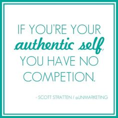 If you're your authentic self, you have no competition.