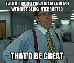 Yeah, Bill Lumberg says LET ME PRACTICE!