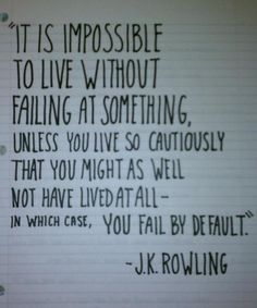 It is impossible to live without failing at something, unless you live so cautiously that you might as well not have lived at all - in which case, you fail by default. -J.K. Rowling