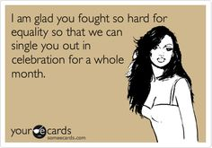 Funny Black History Month Ecard: I am glad you fought so hard for equality so that we can single you out in celebration for a whole month.