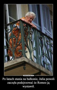 Po latach stania na balkonie, Julia powoli zaczęła podejrzewać że Romeo ją wystawił.