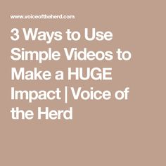 3 Ways to Use Simple Videos to Make a HUGE Impact | Voice of the Herd