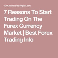 7 Reasons To Start Trading On The Forex Currency Market | Best Forex Trading Info