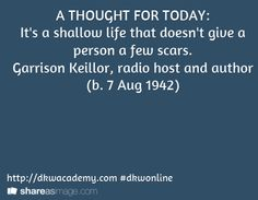 A THOUGHT FOR TODAY: It's a shallow life that doesn't give a person a few scars.  Garrison Keillor, radio host and author  (b. 7 Aug 1942)   / http://dkwacademy.com #dkwonline