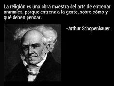 ... La religión es una obra maestra de entrenar animales, porque entrena a la gente, sobre cómo y qué deben pensar. Arthur Schopenhauer.