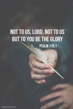 Psalm 115:1 Not to us, O Lord, not to us but to your name be the glory, because of your love and faithfulness.