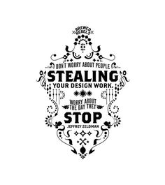 Don't worry about people stealing your design work.  Worry about the day they stop.  Typography Posters by Inksurge , via Behance