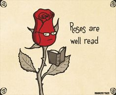 Roses are red, violets are blue, if you don't like reading, then I don't like…
