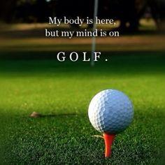 """""""My body is here but my mind is on golf""""  """"Mi cuerpo está aquí pero mi mente está en el Golf"""""""
