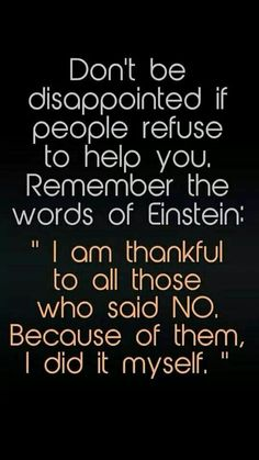 Don't be disappointed if people refuse to help you. Remember the words of Einstein: I am thankful to all those who said NO. 300 Short Inspirational Quotes And Short Inspirational Sayings 078 inspirational quotes, inspirational quotes motivation, inspirati Quotable Quotes, Wisdom Quotes, Quotes To Live By, Let Down Quotes, True Quotes, Quotes Quotes, Funny Qoutes About Life, Secret Of Life Quotes, Quotes Wise Words