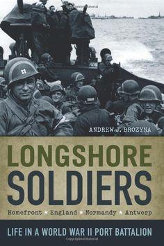 Longshore Soldiers: Life in a World War II Port Battalion: Andrew J. Brozyna: 9780982781104: Amazon.com: Books