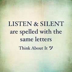 LISTEN and SILENT are spelled with the same letters.... Think about it......This could be important. : )
