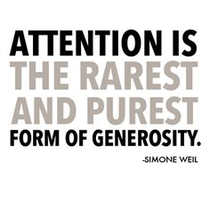 Attention and generosity.