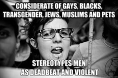 considerate of gays, blacks, transgender, jews, muslims and pets stereotypes men  as deadbeat and violent  Hypocrite Feminist